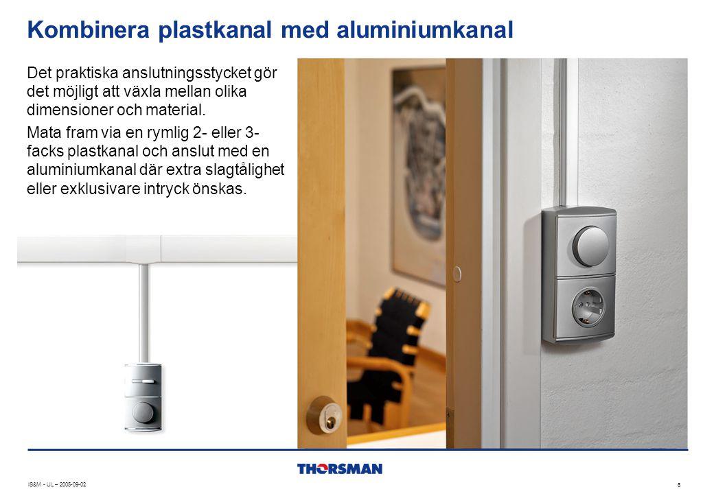 Kombinera plastkanal med aluminiumkanal IS&M - UL – 2005-09-02 6 Det praktiska anslutningsstycket gör det möjligt att växla mellan olika dimensioner o