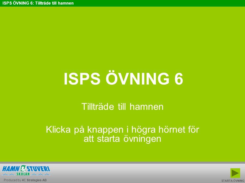 Produced by 4C Strategies AB ISPS ÖVNING 6: Tillträde till hamnen BAKÅT FRAMÅT TILL START AVSLUTA ISPS ÖVNING 6 Tillträde till hamnen Klicka på knappe