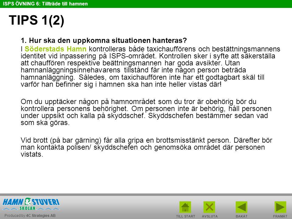 Produced by 4C Strategies AB ISPS ÖVNING 6: Tillträde till hamnen TILL STARTBAKÅT FRAMÅTAVSLUTA TIPS 1(2) 1. Hur ska den uppkomna situationen hanteras