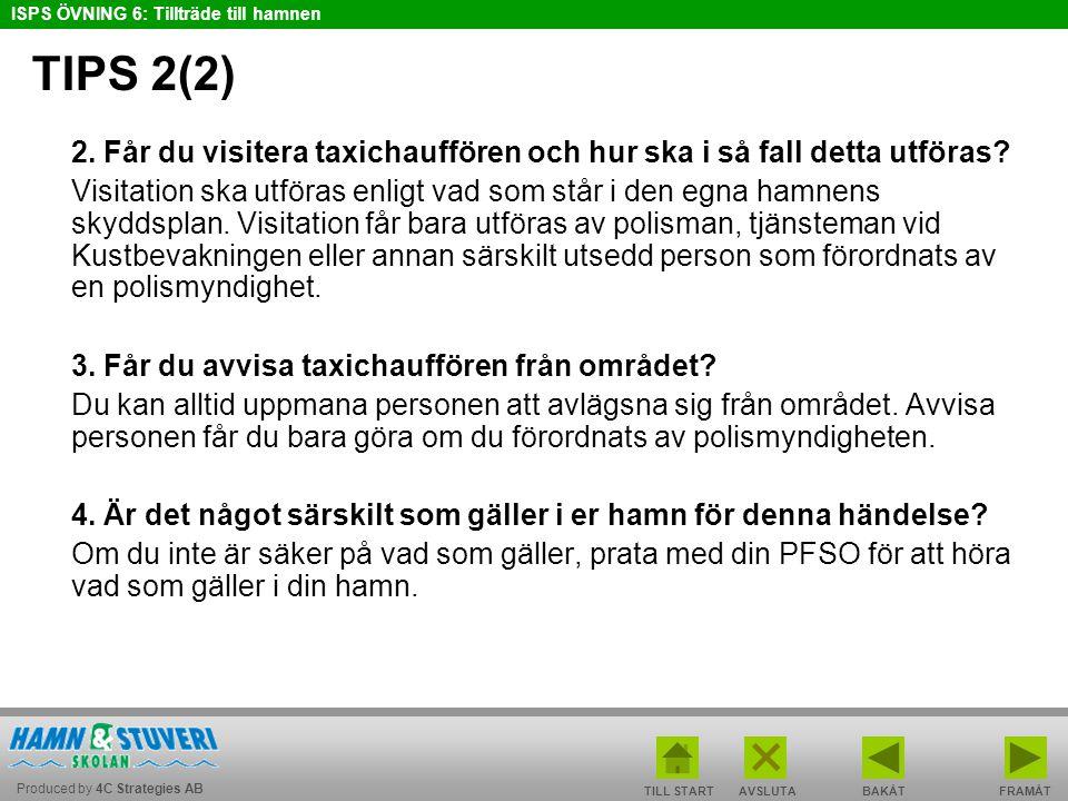 Produced by 4C Strategies AB ISPS ÖVNING 6: Tillträde till hamnen TILL STARTBAKÅT FRAMÅTAVSLUTA TIPS 2(2) 2. Får du visitera taxichauffören och hur sk