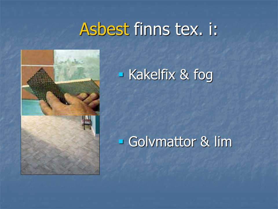 Asbest finns tex. i: Asbest finns tex. i:  Kakelfix & fog  Golvmattor & lim