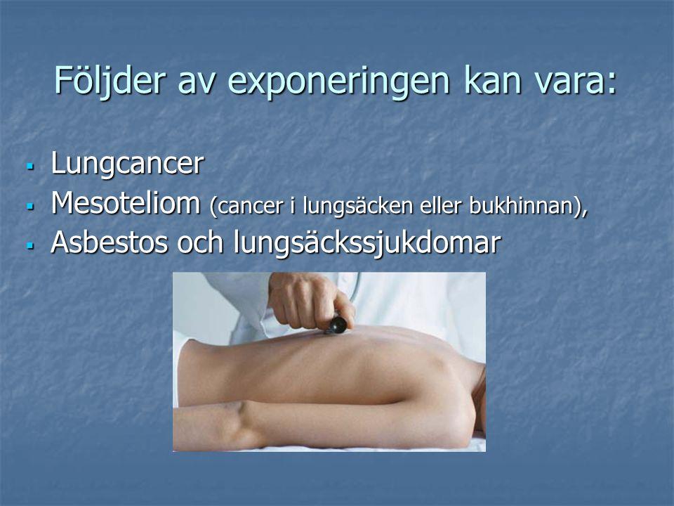 Följder av exponeringen kan vara: Följder av exponeringen kan vara:  Lungcancer  Mesoteliom (cancer i lungsäcken eller bukhinnan),  Asbestos och lungsäckssjukdomar
