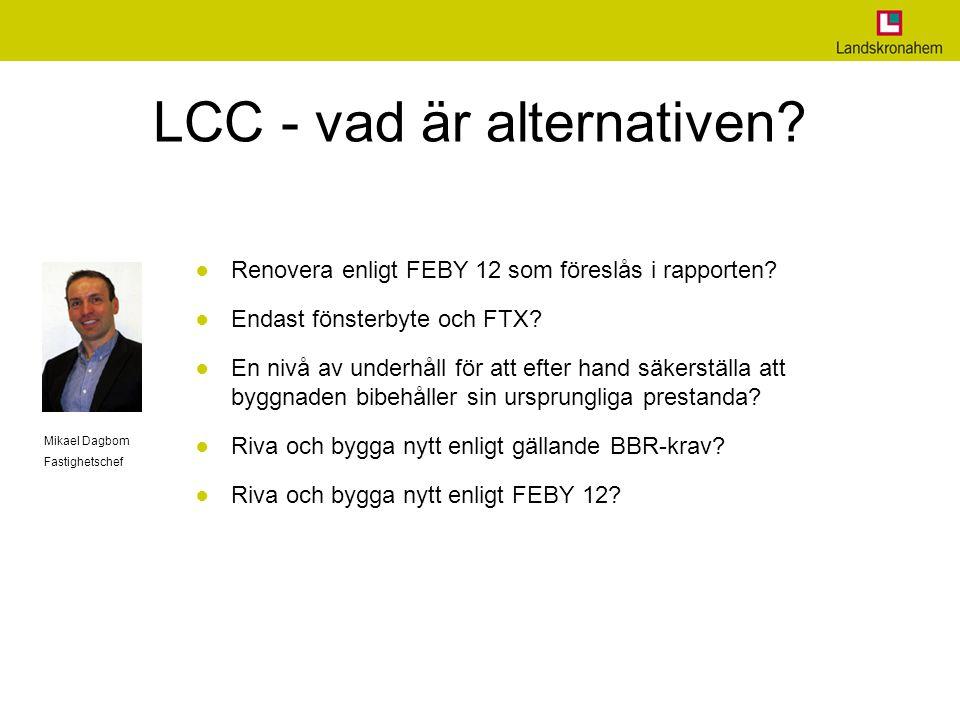 LCC - vad är alternativen? ● Renovera enligt FEBY 12 som föreslås i rapporten? ● Endast fönsterbyte och FTX? ● En nivå av underhåll för att efter hand
