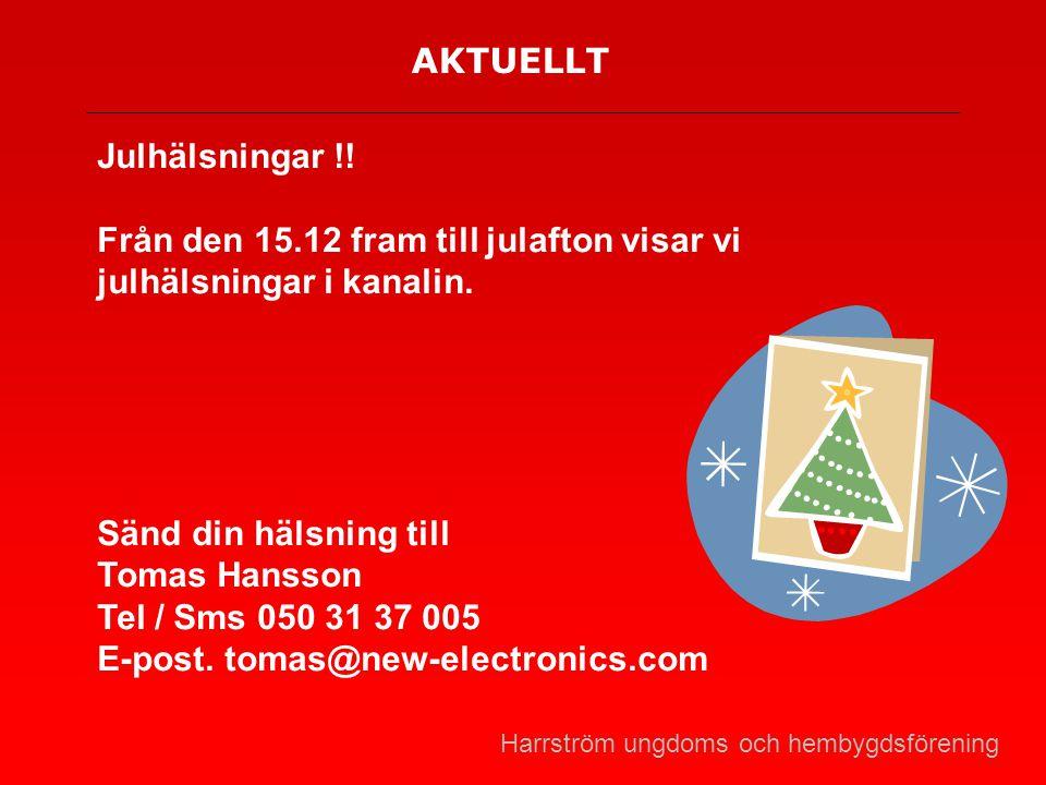 AKTUELLT Julhälsningar !! Från den 15.12 fram till julafton visar vi julhälsningar i kanalin. Sänd din hälsning till Tomas Hansson Tel / Sms 050 31 37