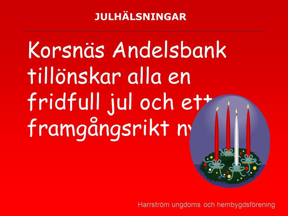 JULHÄLSNINGAR Korsnäs Andelsbank tillönskar alla en fridfull jul och ett framgångsrikt nytt år! Harrström ungdoms och hembygdsförening