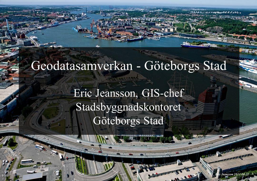 1 Geodatasamverkan - Göteborgs Stad Eric Jeansson, GIS-chef Stadsbyggnadskontoret Göteborgs Stad Eric Jeansson 2011-04-27