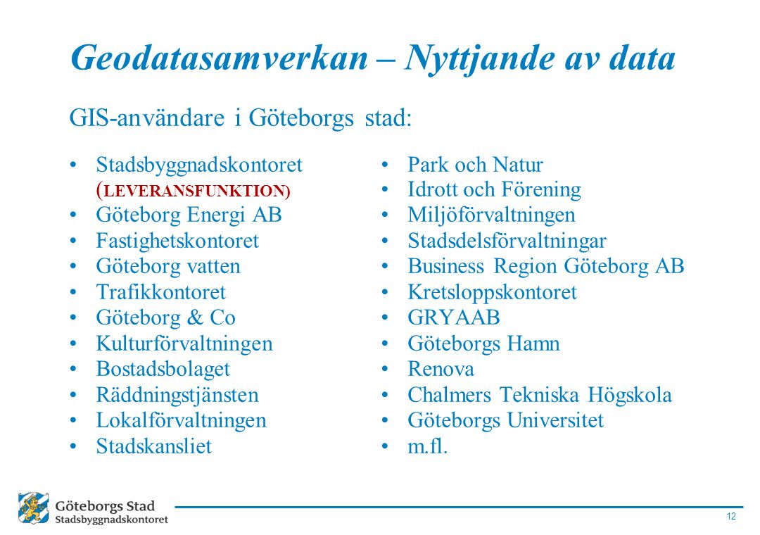 12 GIS-användare i Göteborgs stad: •Stadsbyggnadskontoret ( LEVERANSFUNKTION) •Göteborg Energi AB •Fastighetskontoret •Göteborg vatten •Trafikkontoret