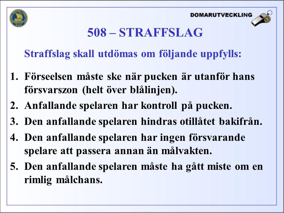 508 – STRAFFSLAG Straffslag skall utdömas om följande uppfylls: 1.Förseelsen måste ske när pucken är utanför hans försvarszon (helt över blålinjen). 2