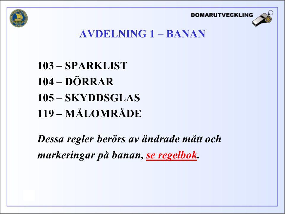 103 – SPARKLIST 104 – DÖRRAR 105 – SKYDDSGLAS 119 – MÅLOMRÅDE Dessa regler berörs av ändrade mått och markeringar på banan, se regelbok. AVDELNING 1 –