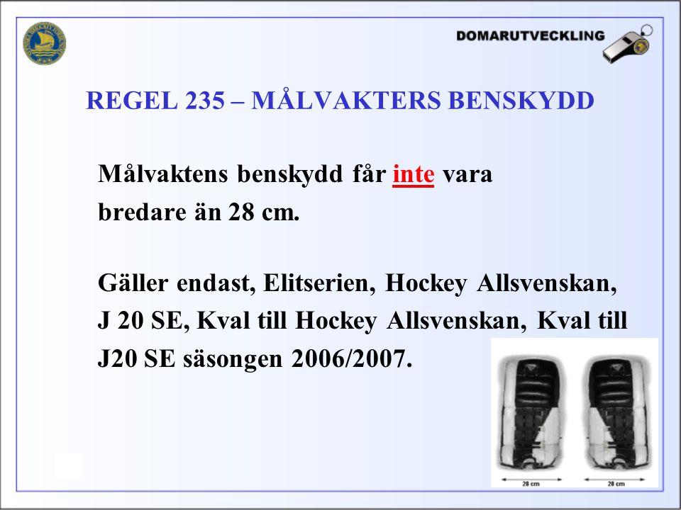 Målvaktens benskydd får inte vara bredare än 28 cm. Gäller endast, Elitserien, Hockey Allsvenskan, J 20 SE, Kval till Hockey Allsvenskan, Kval till J2