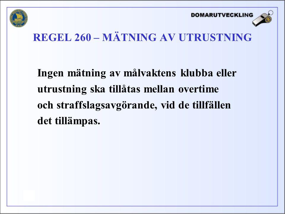 Ingen mätning av målvaktens klubba eller utrustning ska tillåtas mellan overtime och straffslagsavgörande, vid de tillfällen det tillämpas. REGEL 260