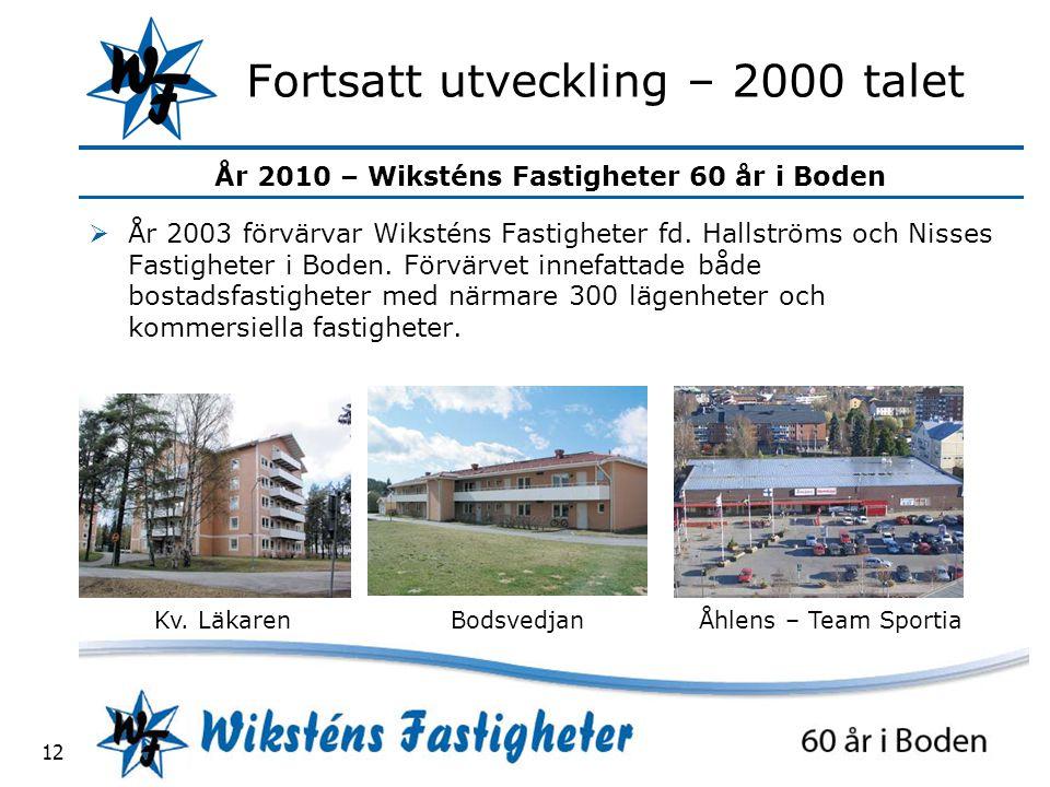År 2010 – Wiksténs Fastigheter 60 år i Boden 12 Fortsatt utveckling – 2000 talet  År 2003 förvärvar Wiksténs Fastigheter fd.