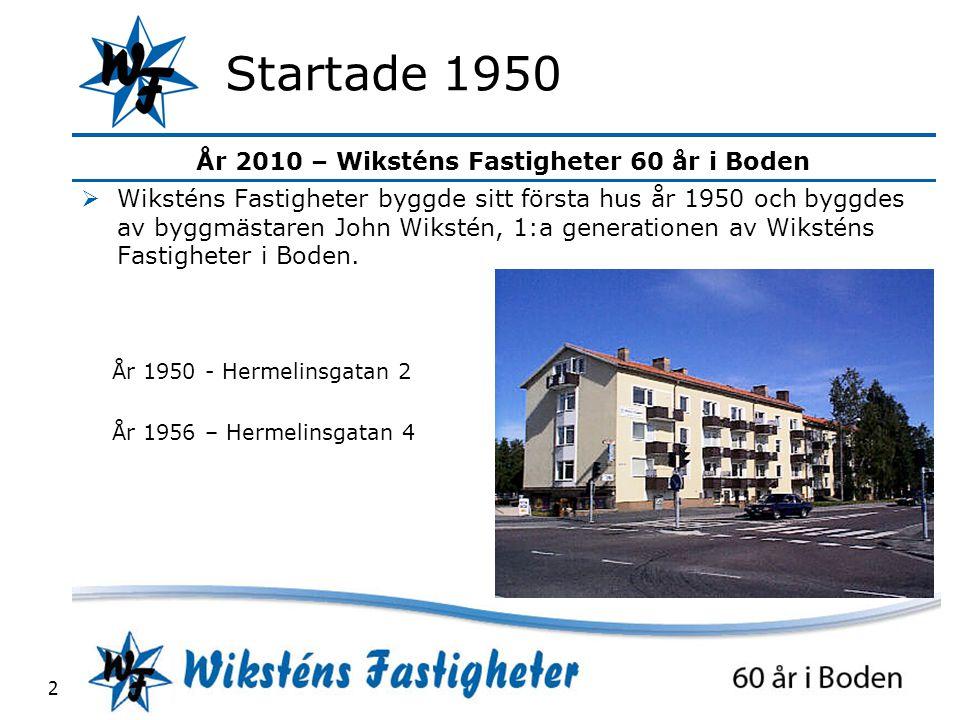 År 2010 – Wiksténs Fastigheter 60 år i Boden 2 Startade 1950  Wiksténs Fastigheter byggde sitt första hus år 1950 och byggdes av byggmästaren John Wikstén, 1:a generationen av Wiksténs Fastigheter i Boden.