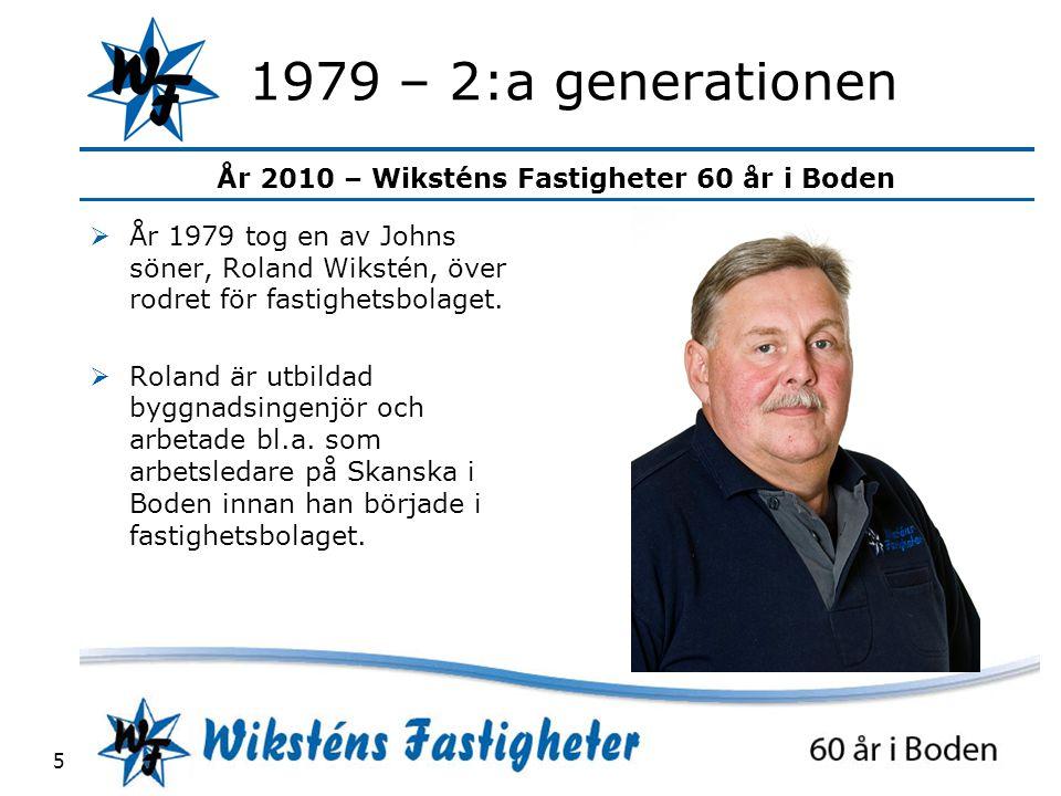 År 2010 – Wiksténs Fastigheter 60 år i Boden 5 1979 – 2:a generationen  År 1979 tog en av Johns söner, Roland Wikstén, över rodret för fastighetsbolaget.