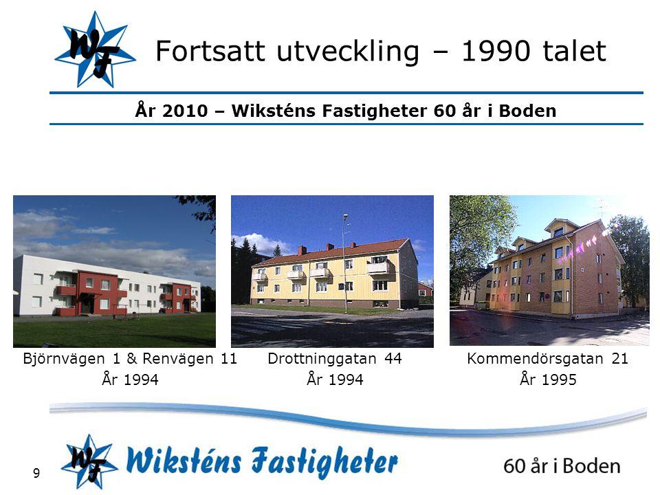 År 2010 – Wiksténs Fastigheter 60 år i Boden 9 Fortsatt utveckling – 1990 talet Björnvägen 1 & Renvägen 11 År 1994 Drottninggatan 44 År 1994 Kommendörsgatan 21 År 1995