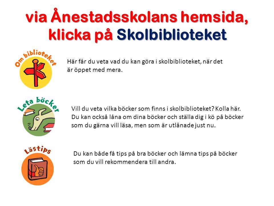 via Ånestadsskolans hemsida, klicka på Skolbiblioteket Här får du veta vad du kan göra i skolbiblioteket, när det är öppet med mera.