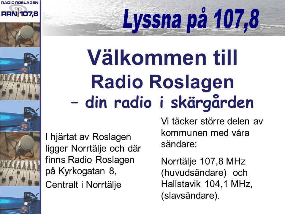 I hjärtat av Roslagen ligger Norrtälje och där finns Radio Roslagen på Kyrkogatan 8, Centralt i Norrtälje Välkommen till Radio Roslagen – din radio i