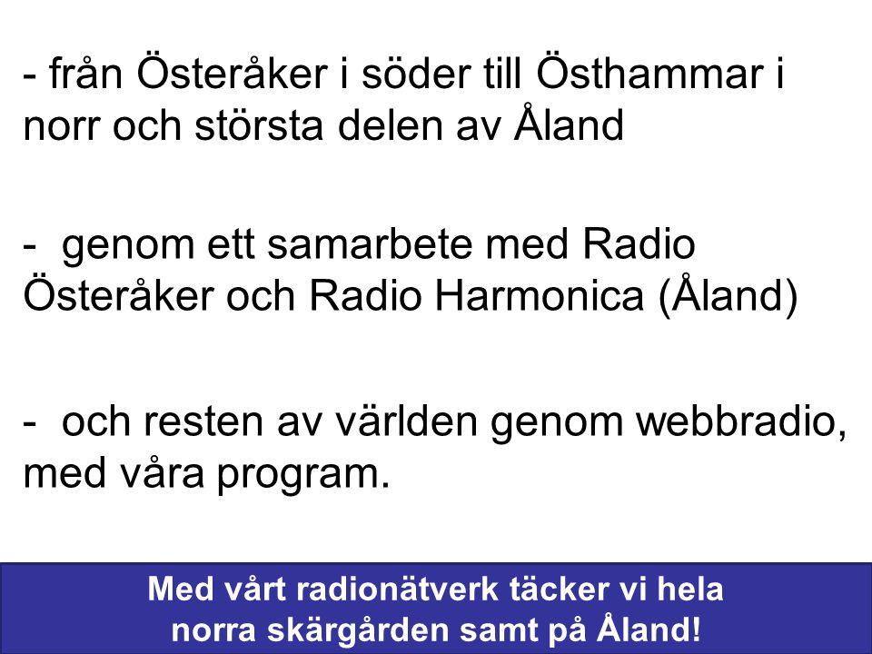 - från Österåker i söder till Östhammar i norr och största delen av Åland - genom ett samarbete med Radio Österåker och Radio Harmonica (Åland) - och