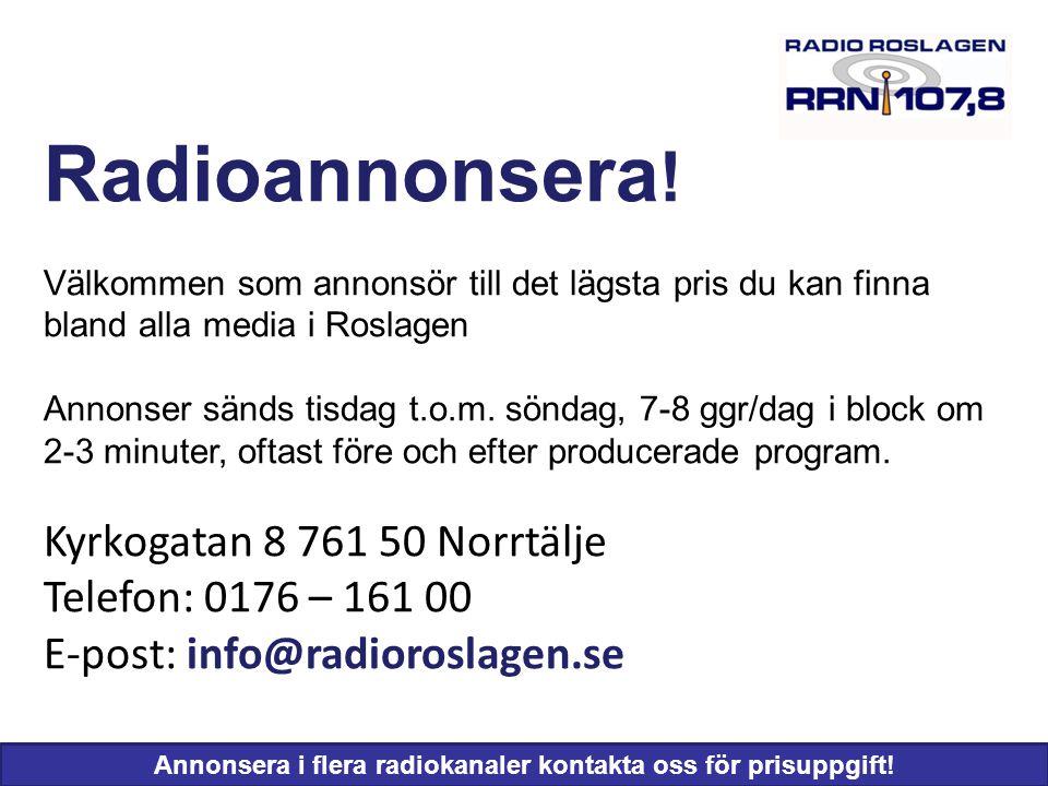 Basfakta om radiolyssnande Radiolyssnande totalt 74% P1 15% Radio Stockholm 15% Mix Megapol 7% Lugna Favoriter 8% Vinyl 5% Basfakta om Radio Roslagen •Sändare Norrtälje 107,8 MHz •Sändare Hallstavik 104,1 MHz Programtider •Fredag – lördag - söndag 06 55 – 18 00 •Onsdag – torsdag 18 00 – 20 30 Sista måndagen i varje månad sänds kommunfullmäktiges sammanträden från 18 00 med repris tisdagar 09 00 Programtablåer: www.radioroslagen.se (tisdagar) Tidningen Skärgården (torsdagar) Norrtälje Tidning (fredagar)