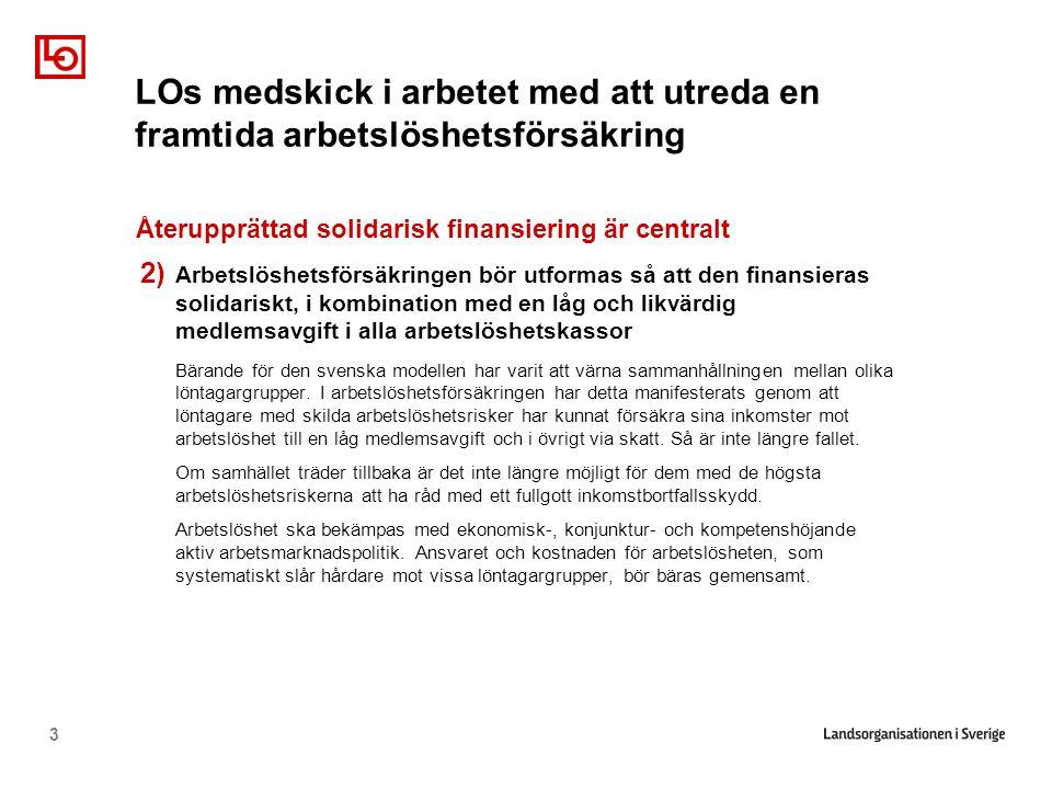 3 Återupprättad solidarisk finansiering är centralt 2) Arbetslöshetsförsäkringen bör utformas så att den finansieras solidariskt, i kombination med en låg och likvärdig medlemsavgift i alla arbetslöshetskassor Bärande för den svenska modellen har varit att värna sammanhållningen mellan olika löntagargrupper.