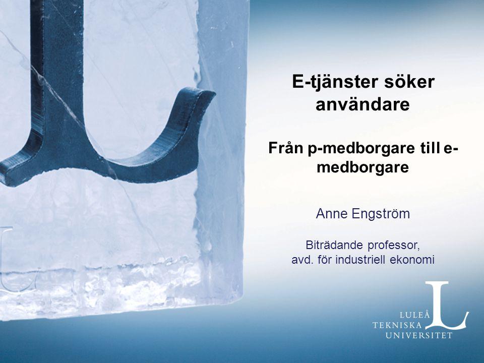E-tjänster söker användare Från p-medborgare till e- medborgare Anne Engström Biträdande professor, avd. för industriell ekonomi