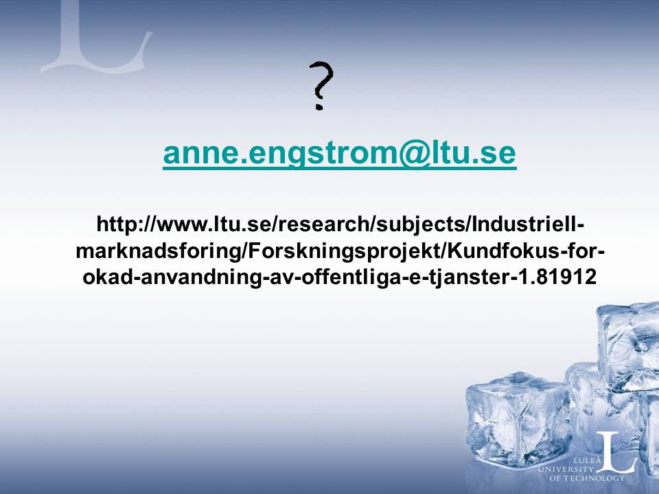 anne.engstrom@ltu.se http://www.ltu.se/research/subjects/Industriell- marknadsforing/Forskningsprojekt/Kundfokus-for- okad-anvandning-av-offentliga-e-