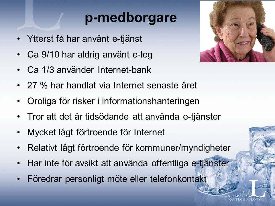 p-medborgare •Ytterst få har använt e-tjänst •Ca 9/10 har aldrig använt e-leg •Ca 1/3 använder Internet-bank •27 % har handlat via Internet senaste år