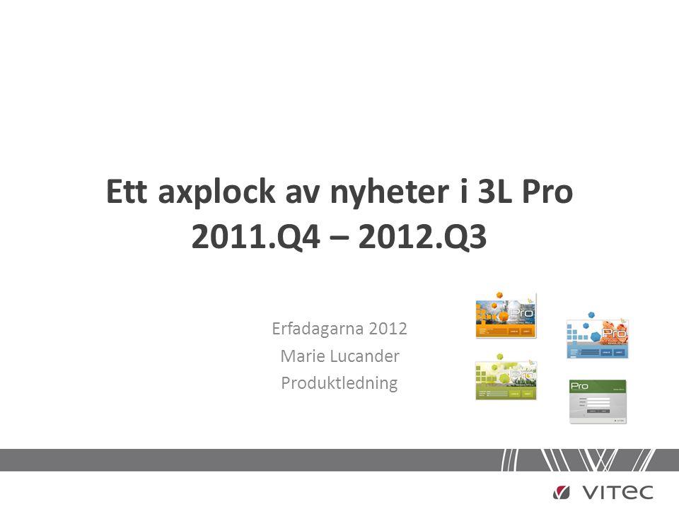 Ett axplock av nyheter i 3L Pro 2011.Q4 – 2012.Q3 Erfadagarna 2012 Marie Lucander Produktledning