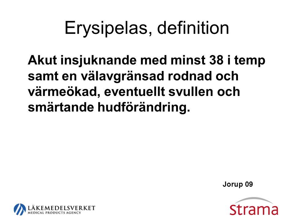 Erysipelas, definition Akut insjuknande med minst 38 i temp samt en välavgränsad rodnad och värmeökad, eventuellt svullen och smärtande hudförändring.