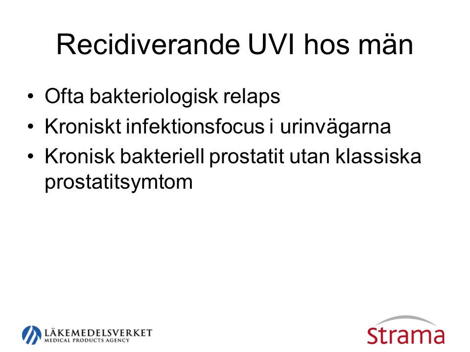 Recidiverande UVI hos män •Ofta bakteriologisk relaps •Kroniskt infektionsfocus i urinvägarna •Kronisk bakteriell prostatit utan klassiska prostatitsymtom