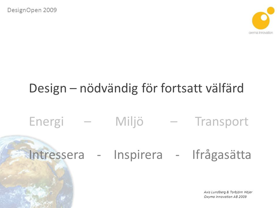 DesignOpen 2009 Design – nödvändig för fortsatt välfärd Energi – Miljö – Transport Intressera - Inspirera - Ifrågasätta Axis Lundberg & Torbjörn Höjer Oxyma Innovation AB 2009