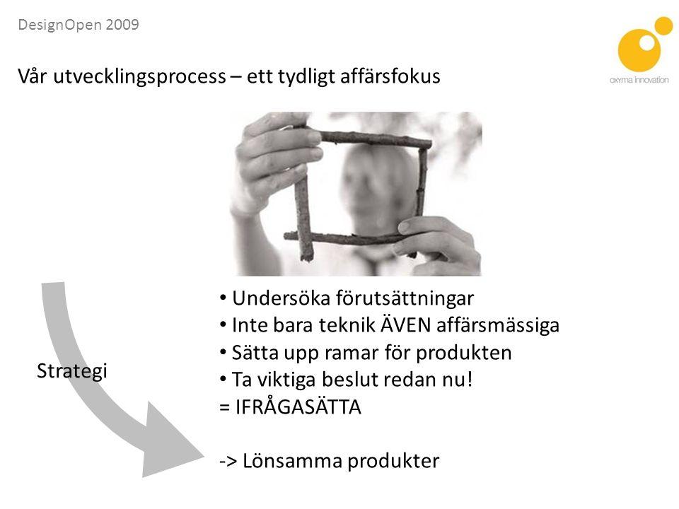 DesignOpen 2009 Strategi • Undersöka förutsättningar • Inte bara teknik ÄVEN affärsmässiga • Sätta upp ramar för produkten • Ta viktiga beslut redan nu.