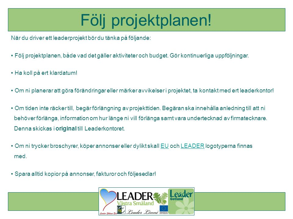 När du driver ett leaderprojekt bör du tänka på följande: • Följ projektplanen, både vad det gäller aktiviteter och budget. Gör kontinuerliga uppföljn