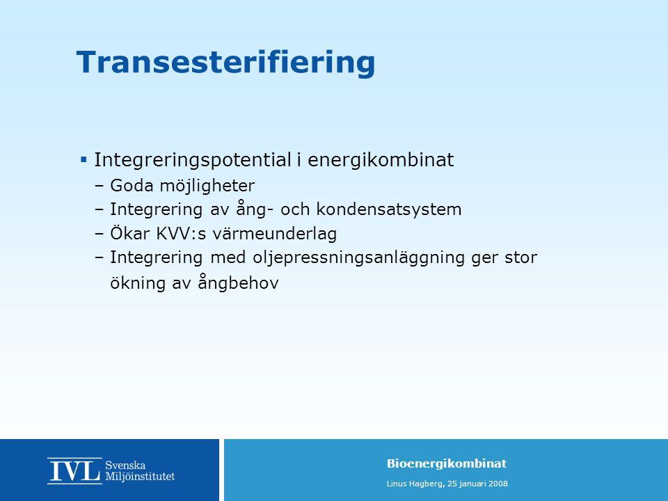 Bioenergikombinat Linus Hagberg, 25 januari 2008  Integreringspotential i energikombinat –Goda möjligheter –Integrering av ång- och kondensatsystem –Ökar KVV:s värmeunderlag –Integrering med oljepressningsanläggning ger stor ökning av ångbehov Transesterifiering