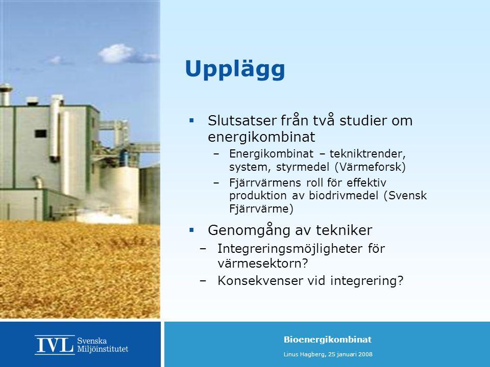 Bioenergikombinat Linus Hagberg, 25 januari 2008 Verkningsgrader  Enbart kraftvärme betydligt bättre totalverkningsgrad  Integrering ger högre totalverkningsgrad jämfört med separata anläggningar  Etanol: elproduktion ökar, baslast för KVV året runt  Förgasning: elprod och driftstid i KVV minskar