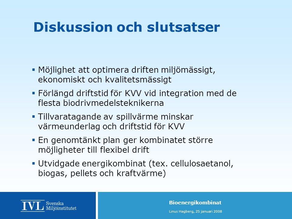 Bioenergikombinat Linus Hagberg, 25 januari 2008 Diskussion och slutsatser  Möjlighet att optimera driften miljömässigt, ekonomiskt och kvalitetsmässigt  Förlängd driftstid för KVV vid integration med de flesta biodrivmedelsteknikerna  Tillvaratagande av spillvärme minskar värmeunderlag och driftstid för KVV  En genomtänkt plan ger kombinatet större möjligheter till flexibel drift  Utvidgade energikombinat (tex.