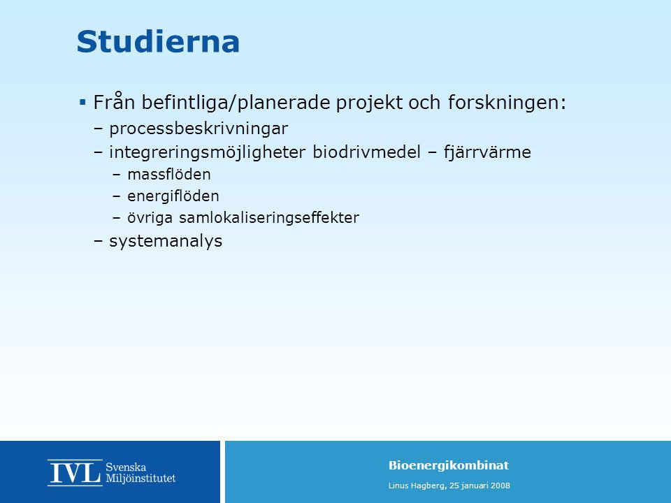 Bioenergikombinat Linus Hagberg, 25 januari 2008 Studierna  Från befintliga/planerade projekt och forskningen: –processbeskrivningar –integreringsmöjligheter biodrivmedel – fjärrvärme –massflöden –energiflöden –övriga samlokaliseringseffekter –systemanalys