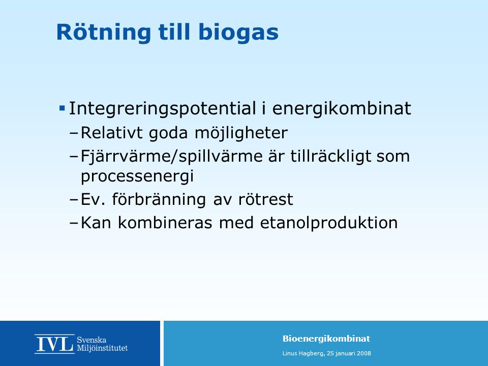 Bioenergikombinat Linus Hagberg, 25 januari 2008 Rötning till biogas  Integreringspotential i energikombinat –Relativt goda möjligheter –Fjärrvärme/spillvärme är tillräckligt som processenergi –Ev.