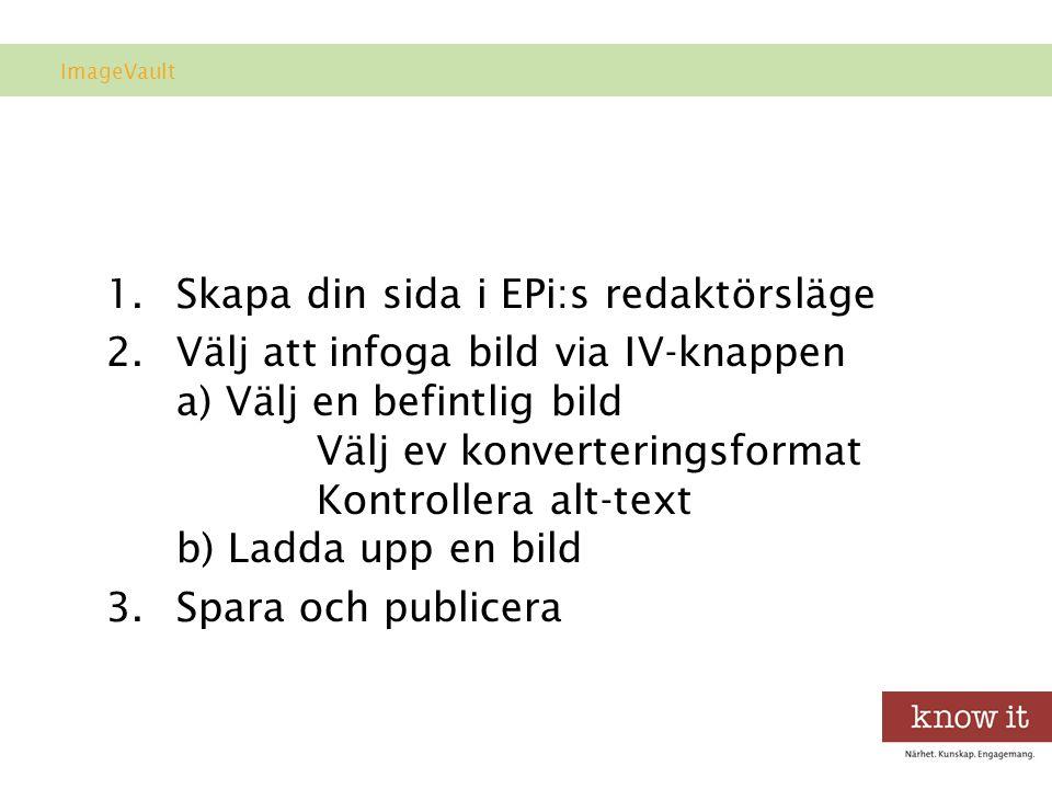 Arbetsgång 1.Skapa din sida i EPi:s redaktörsläge 2.Välj att infoga bild via IV-knappen a) Välj en befintlig bild Välj ev konverteringsformat Kontrollera alt-text b) Ladda upp en bild 3.Spara och publicera ImageVault