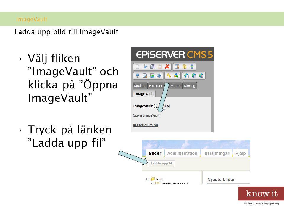 Ladda upp bild till ImageVault •Välj fliken ImageVault och klicka på Öppna ImageVault •Tryck på länken Ladda upp fil ImageVault