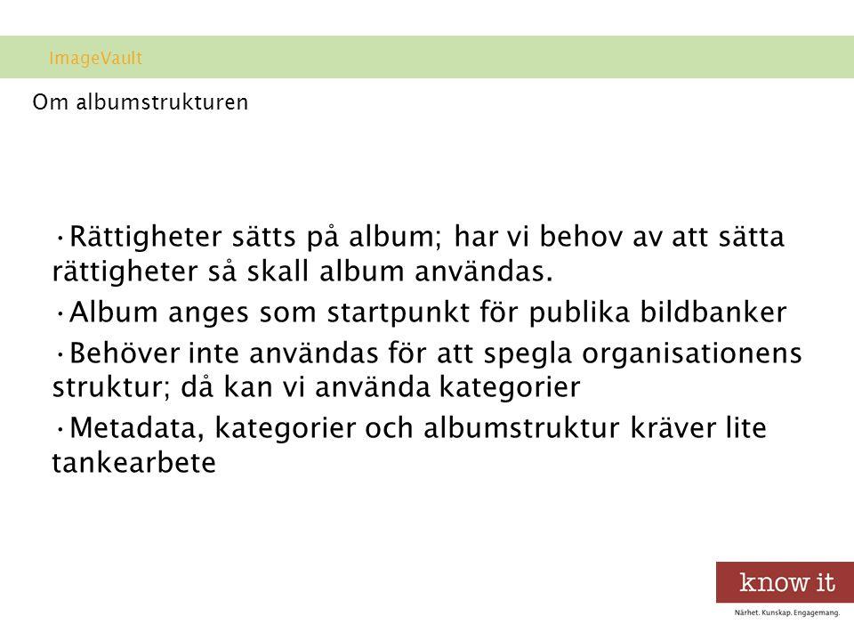 Om albumstrukturen •Rättigheter sätts på album; har vi behov av att sätta rättigheter så skall album användas.