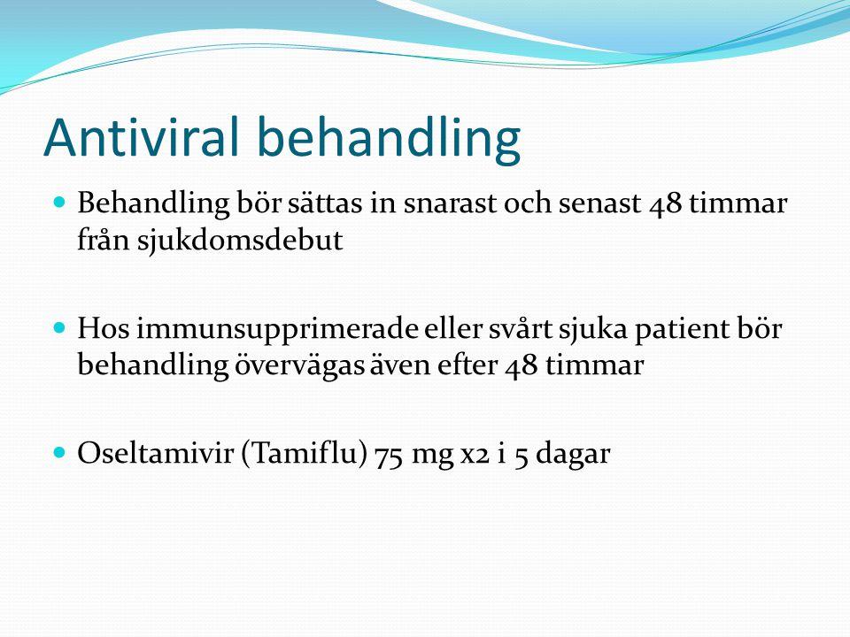 Antiviral behandling  Behandling bör sättas in snarast och senast 48 timmar från sjukdomsdebut  Hos immunsupprimerade eller svårt sjuka patient bör behandling övervägas även efter 48 timmar  Oseltamivir (Tamiflu) 75 mg x2 i 5 dagar