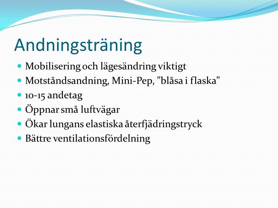 Andningsträning  Mobilisering och lägesändring viktigt  Motståndsandning, Mini-Pep, blåsa i flaska  10-15 andetag  Öppnar små luftvägar  Ökar lungans elastiska återfjädringstryck  Bättre ventilationsfördelning