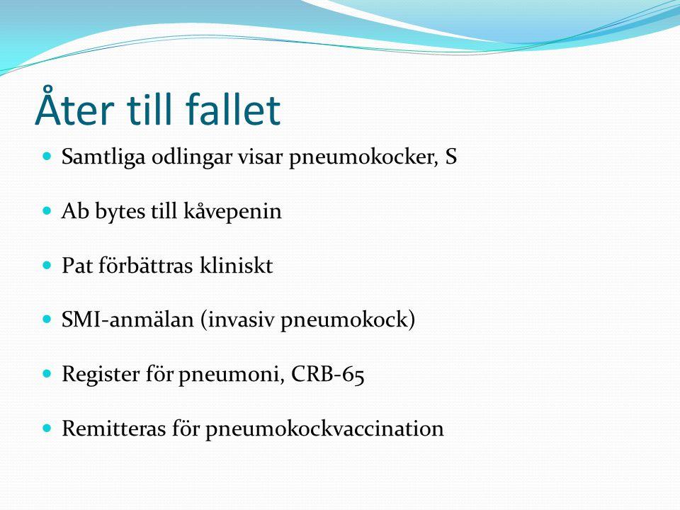 Åter till fallet  Samtliga odlingar visar pneumokocker, S  Ab bytes till kåvepenin  Pat förbättras kliniskt  SMI-anmälan (invasiv pneumokock)  Register för pneumoni, CRB-65  Remitteras för pneumokockvaccination