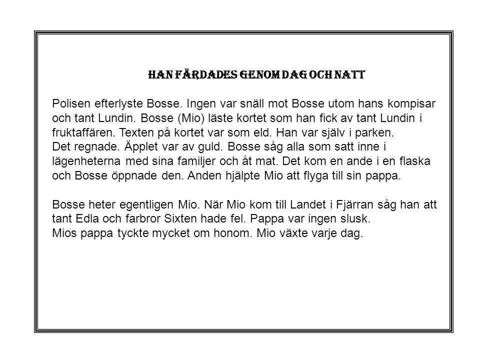Han färdades genom dag och natt Polisen efterlyste Bosse. Ingen var snäll mot Bosse utom hans kompisar och tant Lundin. Bosse (Mio) läste kortet som h