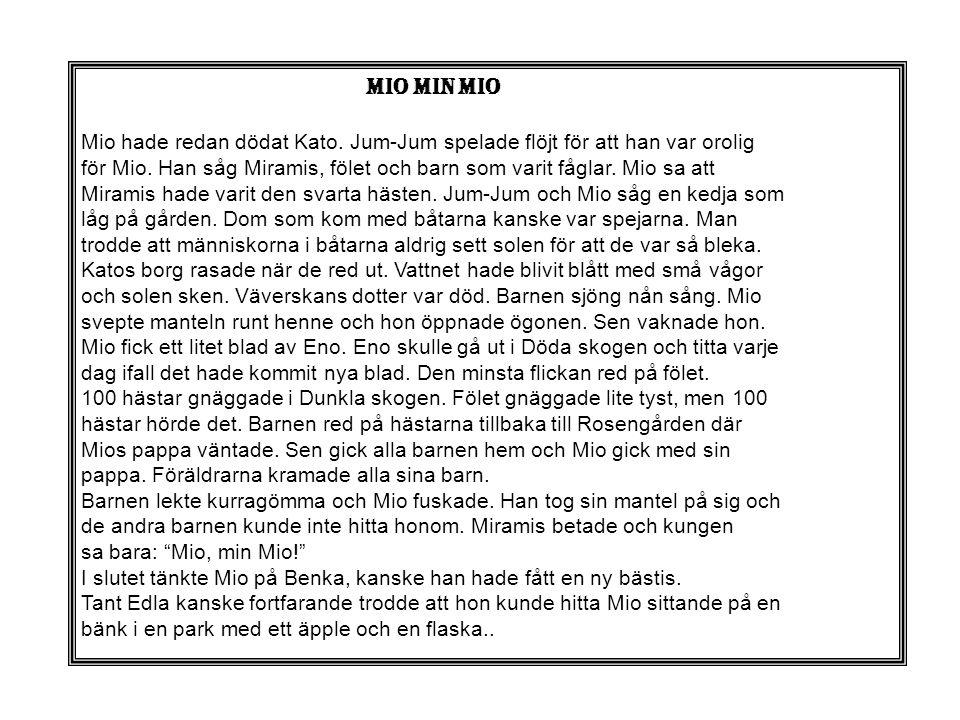 mio min mio Mio hade redan dödat Kato. Jum-Jum spelade flöjt för att han var orolig för Mio. Han såg Miramis, fölet och barn som varit fåglar. Mio sa