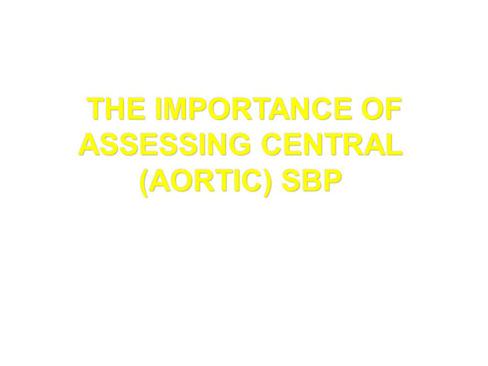 THE IMPORTANCE OF ASSESSING CENTRAL (AORTIC) SBP THE IMPORTANCE OF ASSESSING CENTRAL (AORTIC) SBP