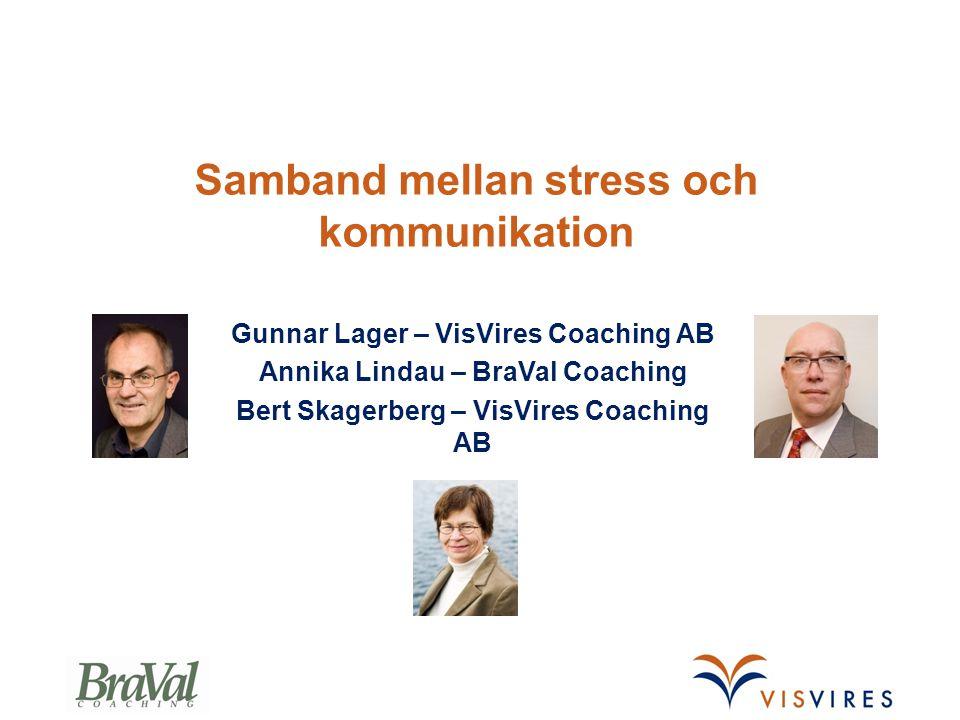 Samband mellan stress och kommunikation Gunnar Lager – VisVires Coaching AB Annika Lindau – BraVal Coaching Bert Skagerberg – VisVires Coaching AB