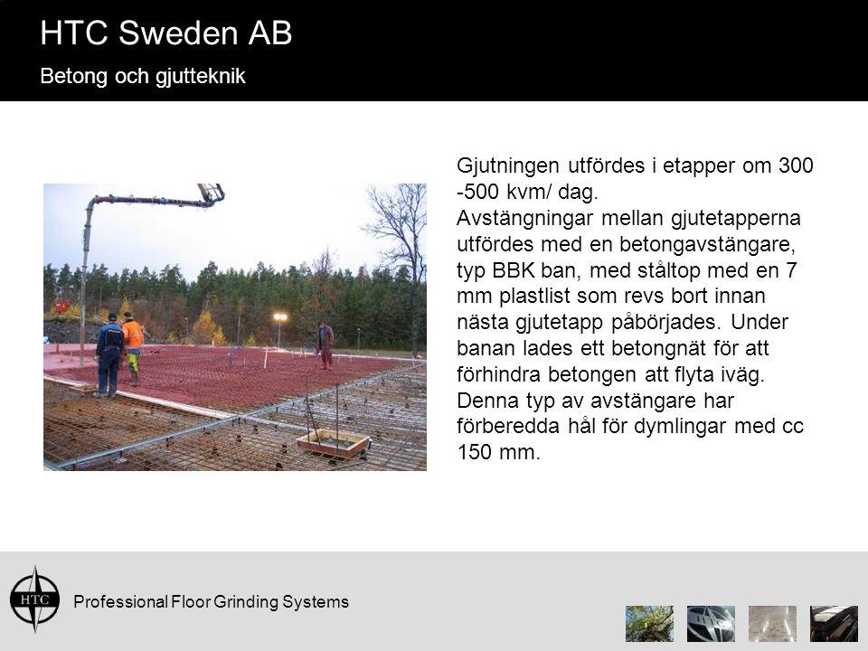 Professional Floor Grinding Systems HTC Sweden AB Betong och gjutteknik Gjutningen utfördes i etapper om 300 -500 kvm/ dag. Avstängningar mellan gjute