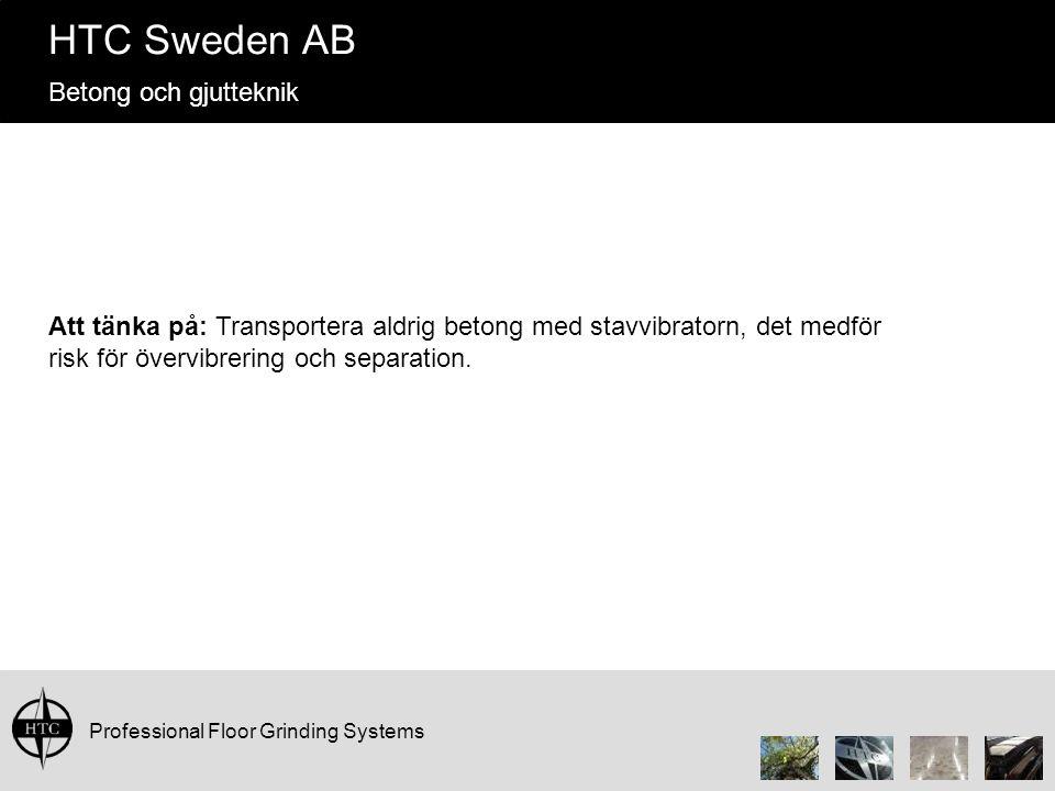 Professional Floor Grinding Systems HTC Sweden AB Betong och gjutteknik Att tänka på: Transportera aldrig betong med stavvibratorn, det medför risk för övervibrering och separation.